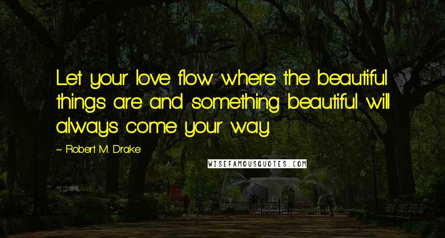 Robert M. Drake quotes: Let your love flow where the beautiful things are and something beautiful will always come your way.