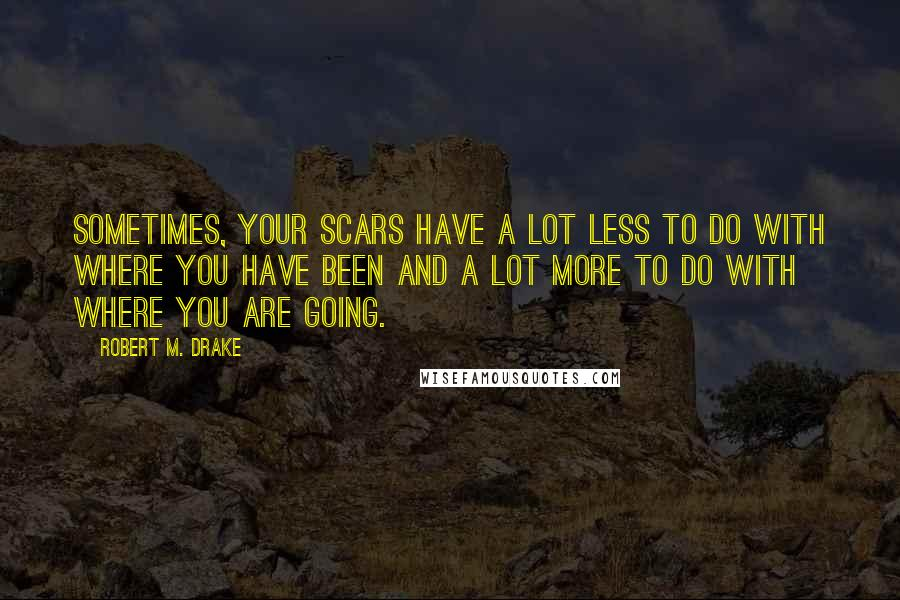 Robert M. Drake quotes: Sometimes, your scars have a lot less to do with where you have been and a lot more to do with where you are going.