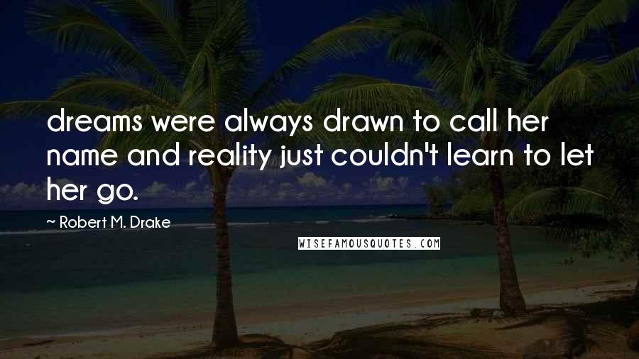 Robert M. Drake quotes: dreams were always drawn to call her name and reality just couldn't learn to let her go.