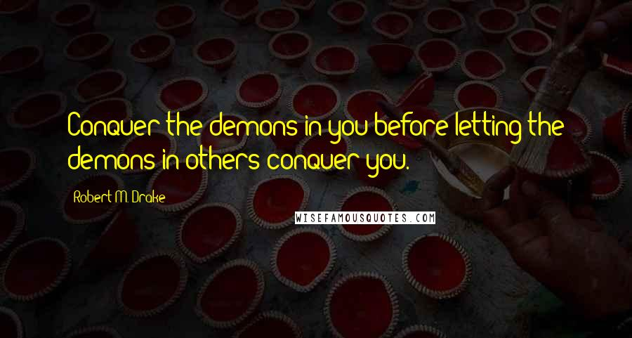 Robert M. Drake quotes: Conquer the demons in you before letting the demons in others conquer you.