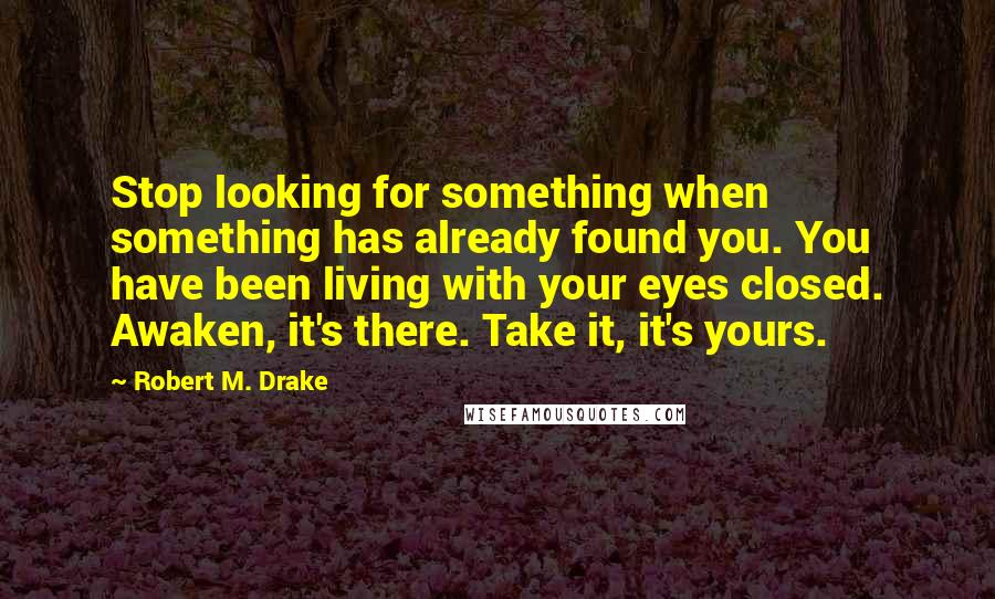 Robert M. Drake quotes: Stop looking for something when something has already found you. You have been living with your eyes closed. Awaken, it's there. Take it, it's yours.