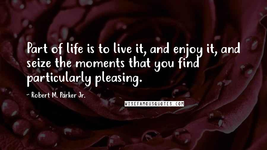 Robert M. Parker Jr. quotes: Part of life is to live it, and enjoy it, and seize the moments that you find particularly pleasing.