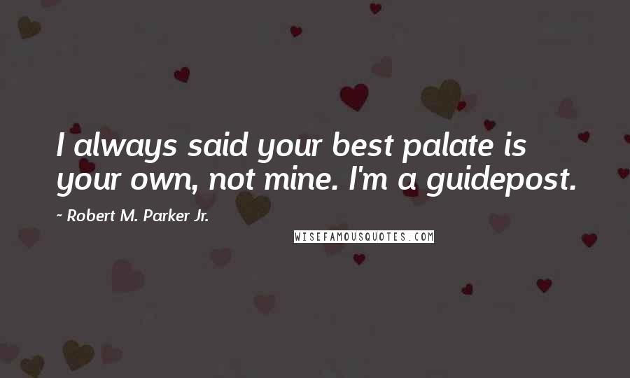 Robert M. Parker Jr. quotes: I always said your best palate is your own, not mine. I'm a guidepost.