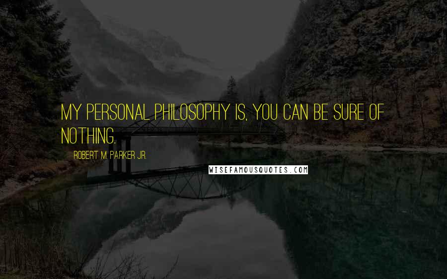Robert M. Parker Jr. quotes: My personal philosophy is, you can be sure of nothing.