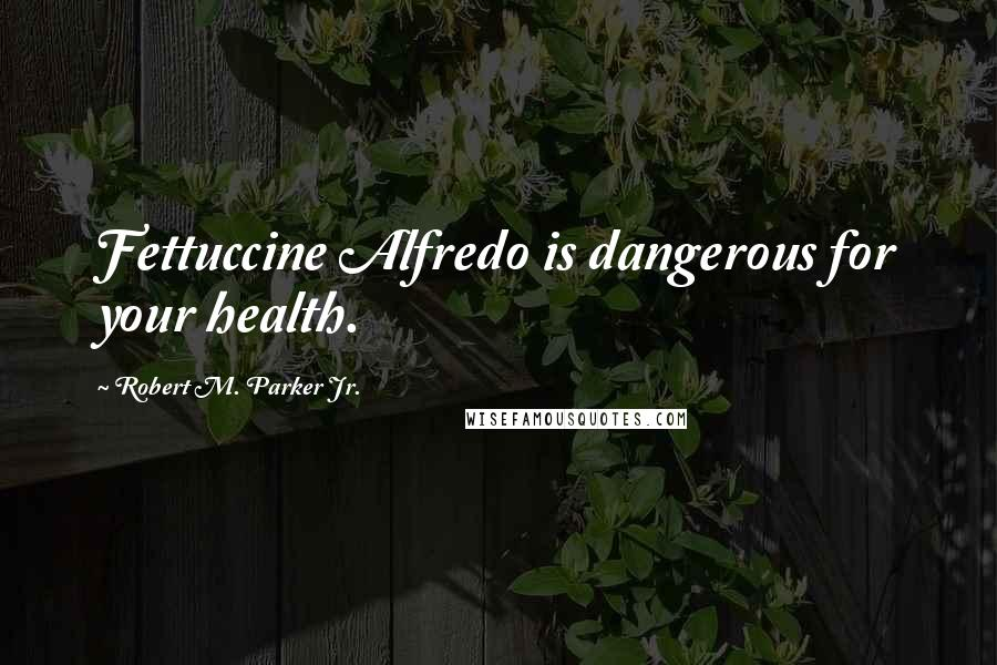 Robert M. Parker Jr. quotes: Fettuccine Alfredo is dangerous for your health.