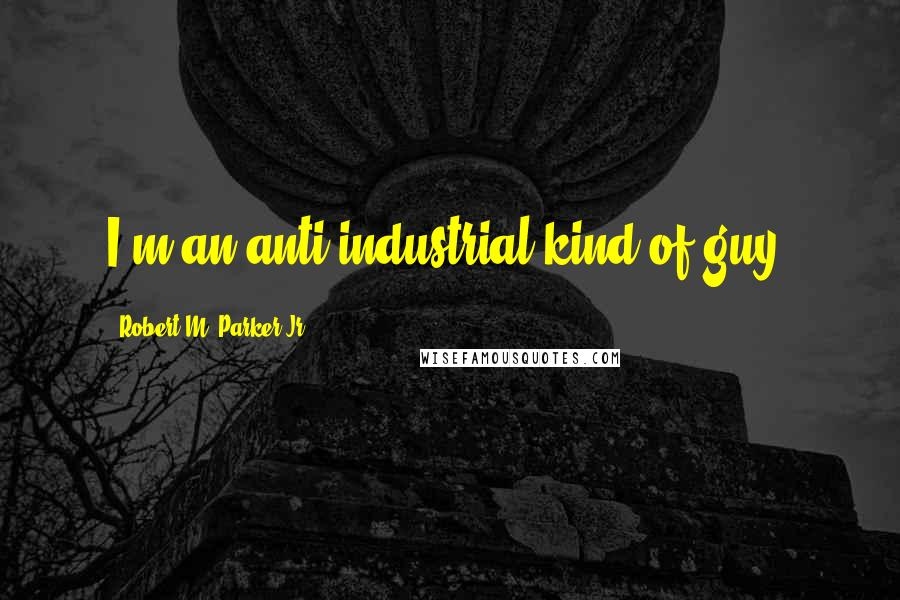 Robert M. Parker Jr. quotes: I'm an anti-industrial kind of guy.