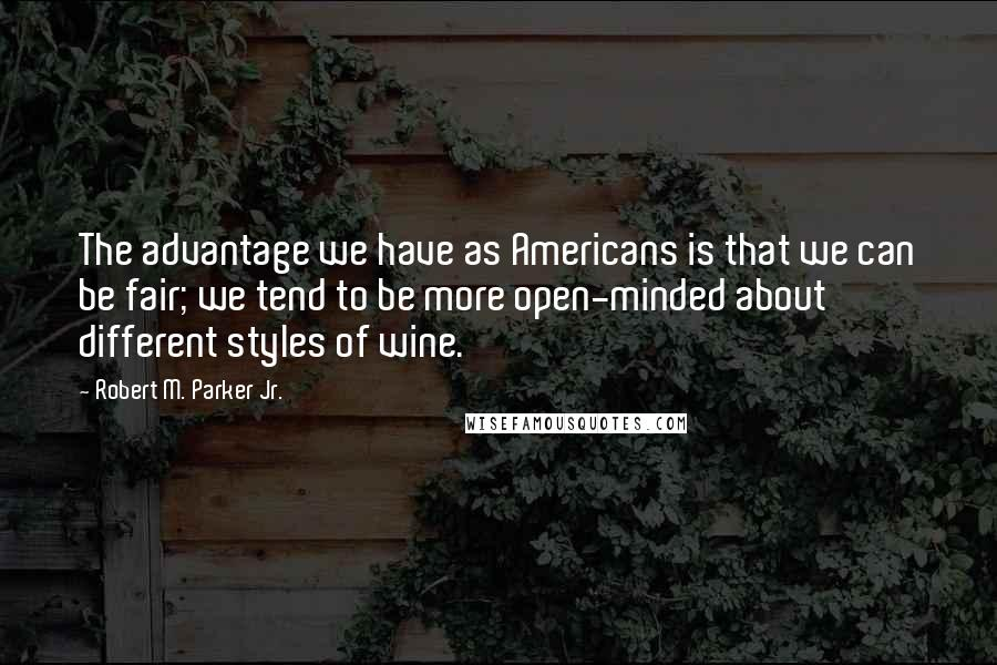 Robert M. Parker Jr. quotes: The advantage we have as Americans is that we can be fair; we tend to be more open-minded about different styles of wine.
