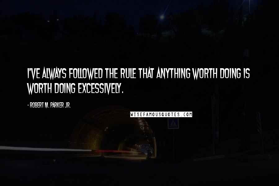 Robert M. Parker Jr. quotes: I've always followed the rule that anything worth doing is worth doing excessively.
