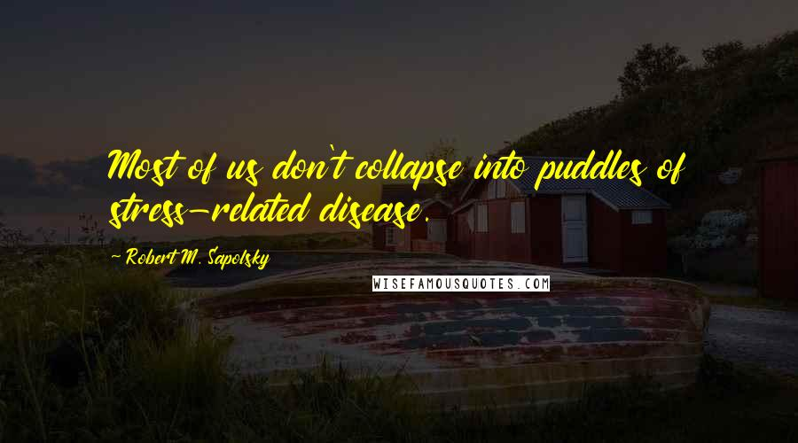 Robert M. Sapolsky quotes: Most of us don't collapse into puddles of stress-related disease.