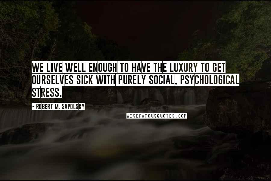 Robert M. Sapolsky quotes: We live well enough to have the luxury to get ourselves sick with purely social, psychological stress.