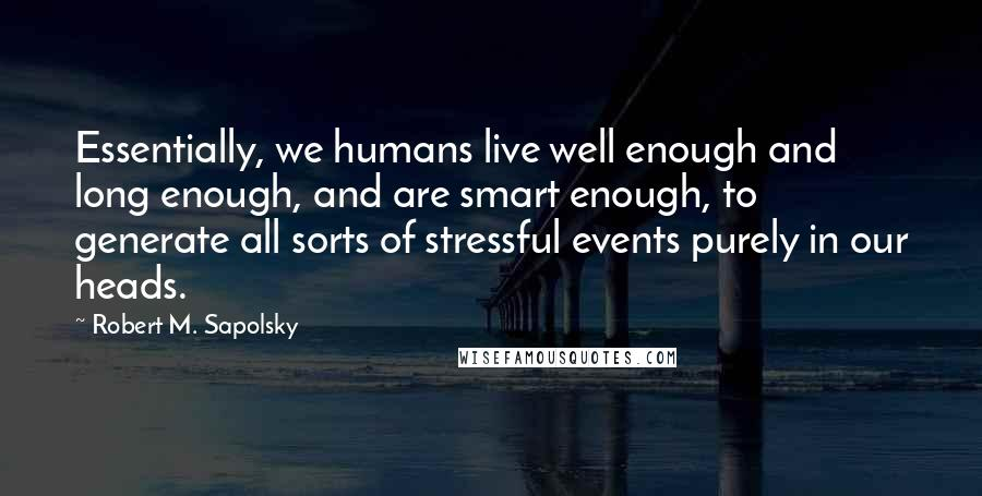 Robert M. Sapolsky quotes: Essentially, we humans live well enough and long enough, and are smart enough, to generate all sorts of stressful events purely in our heads.