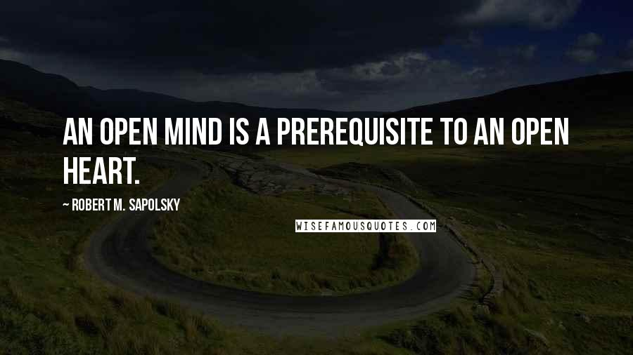 Robert M. Sapolsky quotes: An open mind is a prerequisite to an open heart.
