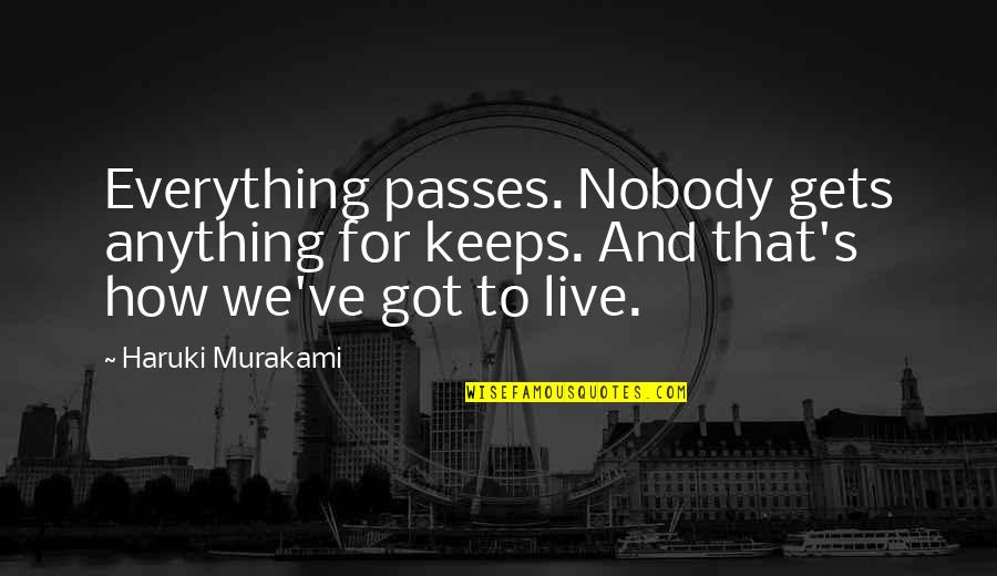Robert Macfarlane Quotes By Haruki Murakami: Everything passes. Nobody gets anything for keeps. And