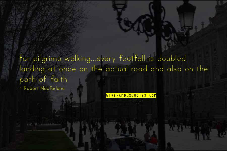 Robert Macfarlane Quotes By Robert Macfarlane: For pilgrims walking...every footfall is doubled, landing at