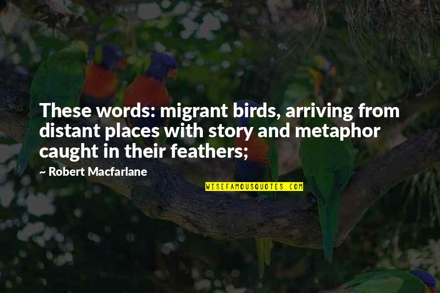 Robert Macfarlane Quotes By Robert Macfarlane: These words: migrant birds, arriving from distant places
