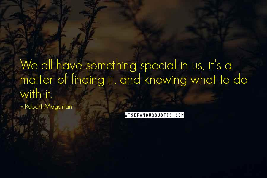 Robert Magarian quotes: We all have something special in us, it's a matter of finding it, and knowing what to do with it.