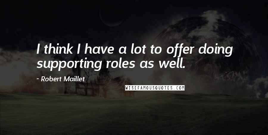 Robert Maillet quotes: I think I have a lot to offer doing supporting roles as well.