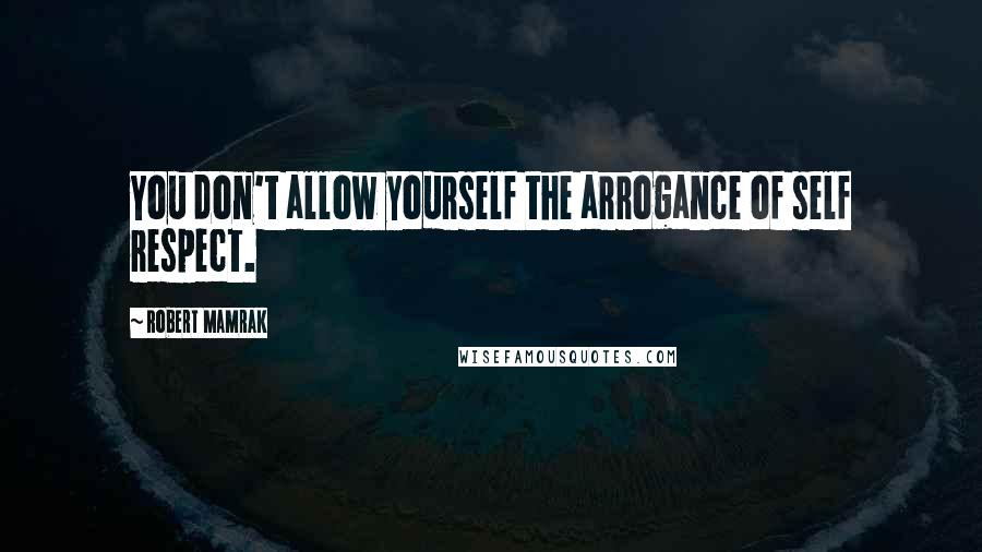 Robert Mamrak quotes: You don't allow yourself the arrogance of self respect.