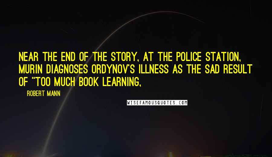"Robert Mann quotes: Near the end of the story, at the police station, Murin diagnoses Ordynov's illness as the sad result of ""too much book learning,"