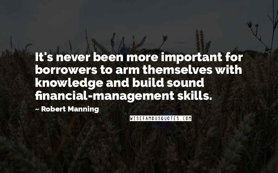 Robert Manning quotes: It's never been more important for borrowers to arm themselves with knowledge and build sound financial-management skills.