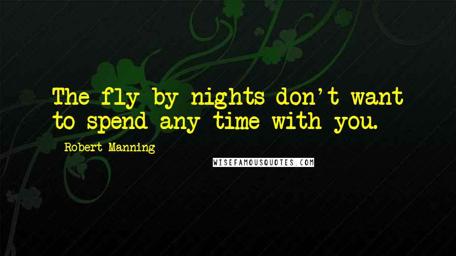 Robert Manning quotes: The fly-by-nights don't want to spend any time with you.