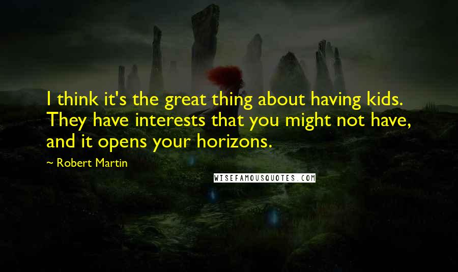 Robert Martin quotes: I think it's the great thing about having kids. They have interests that you might not have, and it opens your horizons.