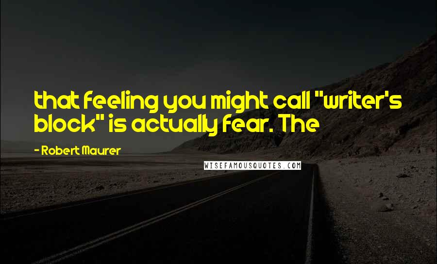 """Robert Maurer quotes: that feeling you might call """"writer's block"""" is actually fear. The"""
