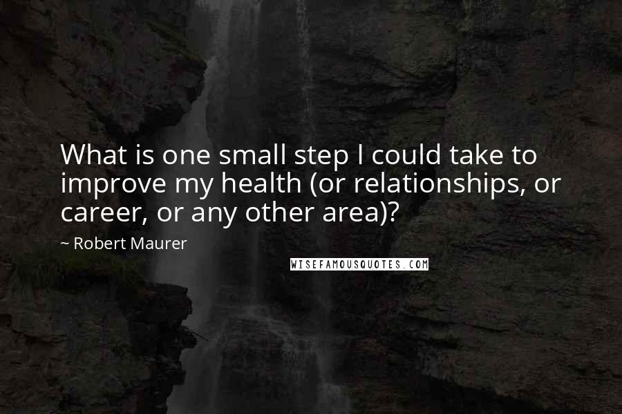 Robert Maurer quotes: What is one small step I could take to improve my health (or relationships, or career, or any other area)?