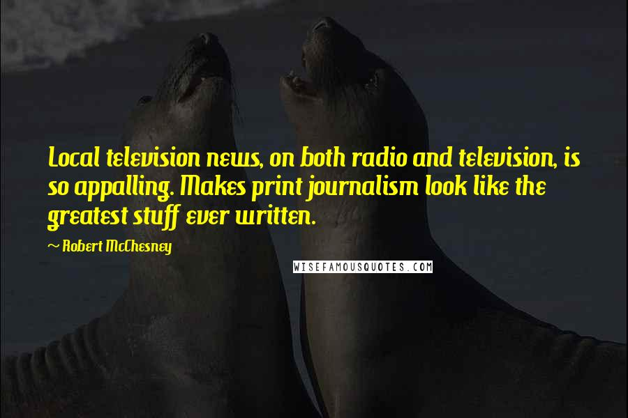 Robert McChesney quotes: Local television news, on both radio and television, is so appalling. Makes print journalism look like the greatest stuff ever written.
