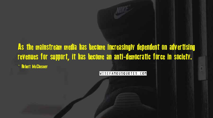 Robert McChesney quotes: As the mainstream media has become increasingly dependent on advertising revenues for support, it has become an anti-democratic force in society.