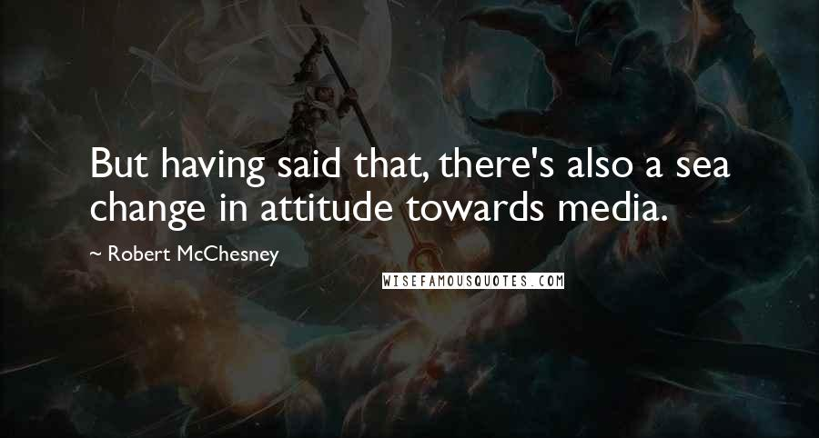 Robert McChesney quotes: But having said that, there's also a sea change in attitude towards media.