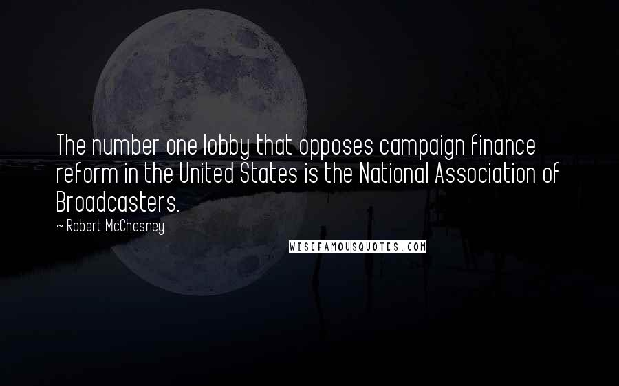 Robert McChesney quotes: The number one lobby that opposes campaign finance reform in the United States is the National Association of Broadcasters.
