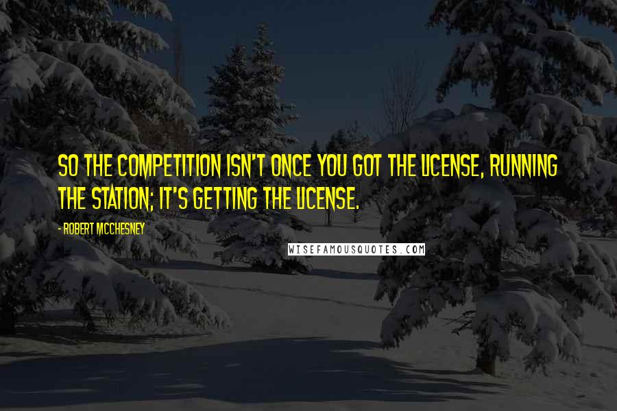 Robert McChesney quotes: So the competition isn't once you got the license, running the station; it's getting the license.