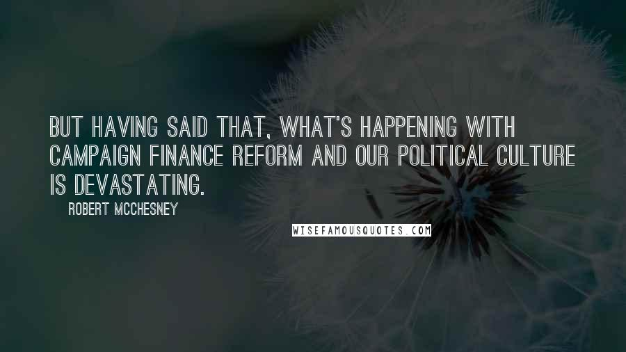 Robert McChesney quotes: But having said that, what's happening with campaign finance reform and our political culture is devastating.