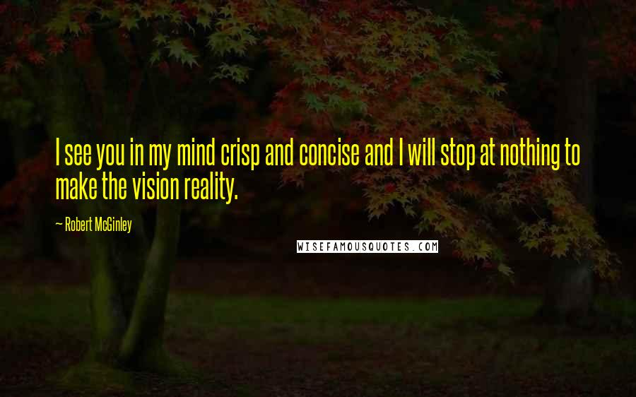 Robert McGinley quotes: I see you in my mind crisp and concise and I will stop at nothing to make the vision reality.