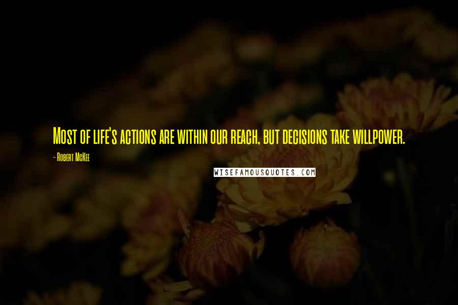 Robert McKee quotes: Most of life's actions are within our reach, but decisions take willpower.