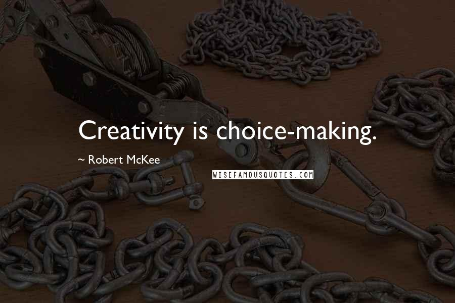 Robert McKee quotes: Creativity is choice-making.