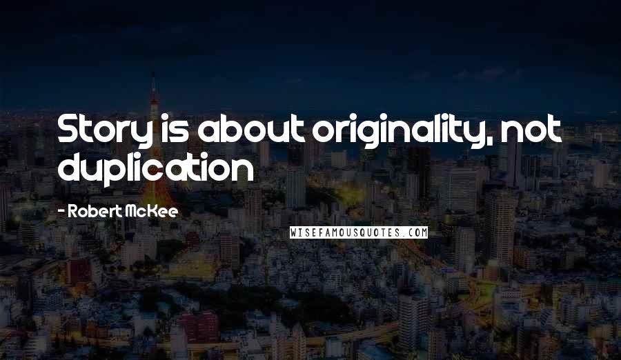 Robert McKee quotes: Story is about originality, not duplication