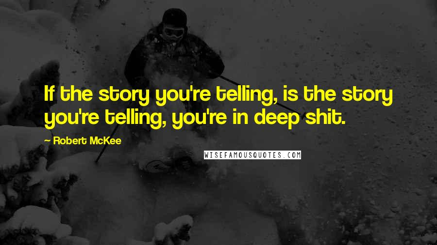 Robert McKee quotes: If the story you're telling, is the story you're telling, you're in deep shit.