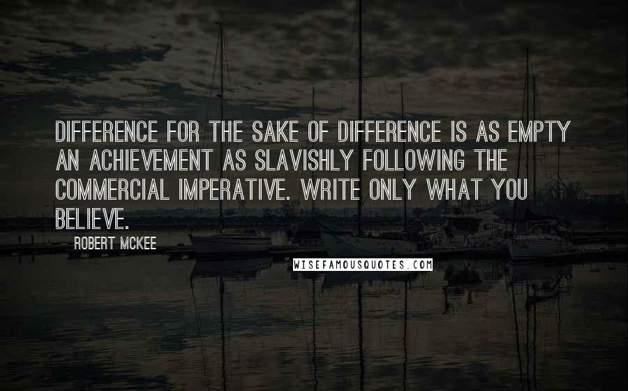 Robert McKee quotes: Difference for the sake of difference is as empty an achievement as slavishly following the commercial imperative. Write only what you believe.