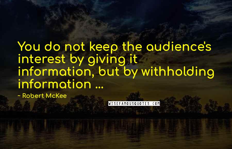 Robert McKee quotes: You do not keep the audience's interest by giving it information, but by withholding information ...