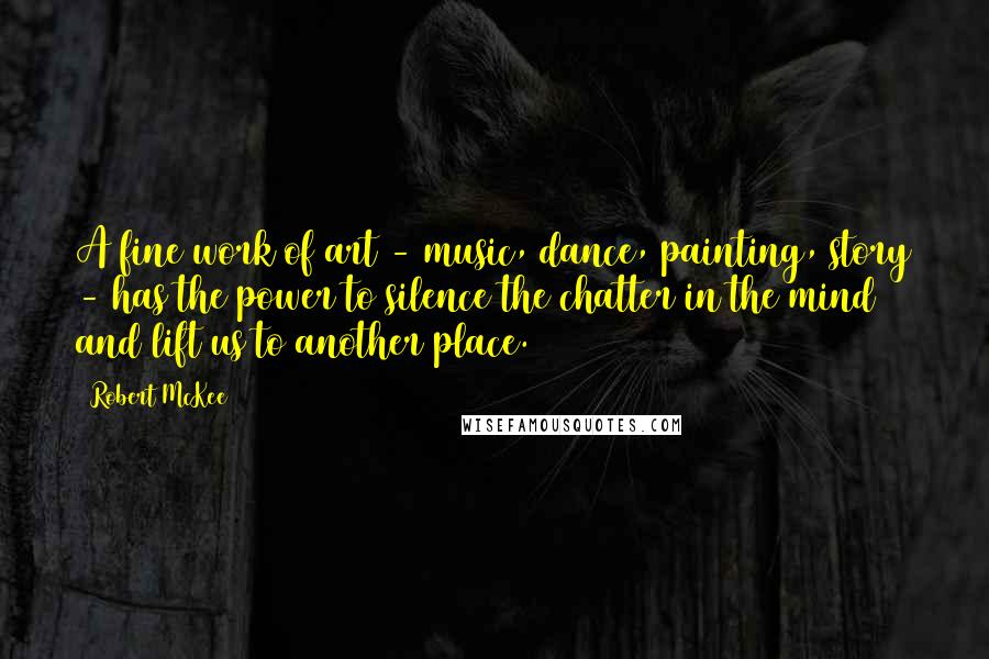 Robert McKee quotes: A fine work of art - music, dance, painting, story - has the power to silence the chatter in the mind and lift us to another place.