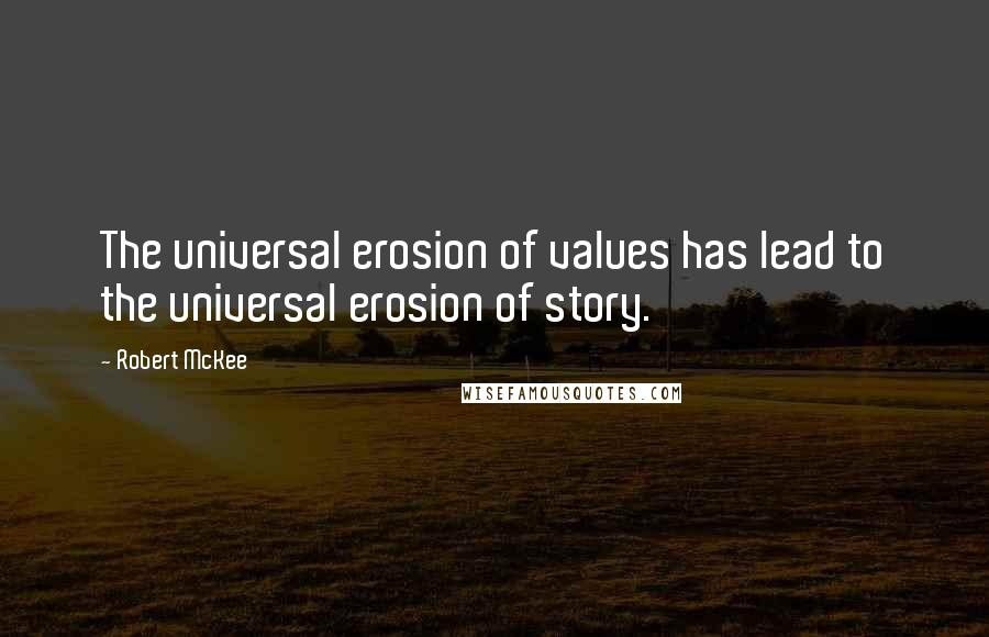 Robert McKee quotes: The universal erosion of values has lead to the universal erosion of story.
