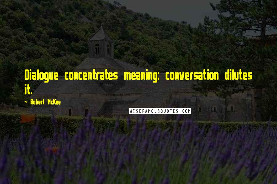 Robert McKee quotes: Dialogue concentrates meaning; conversation dilutes it.