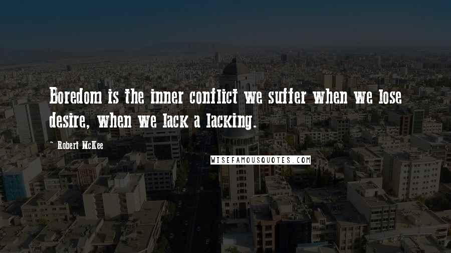 Robert McKee quotes: Boredom is the inner conflict we suffer when we lose desire, when we lack a lacking.