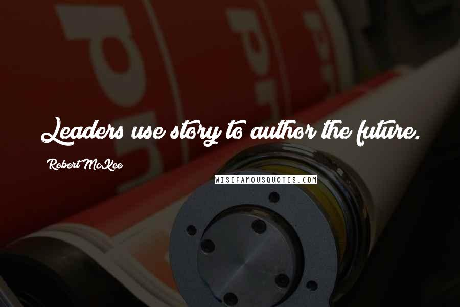 Robert McKee quotes: Leaders use story to author the future.