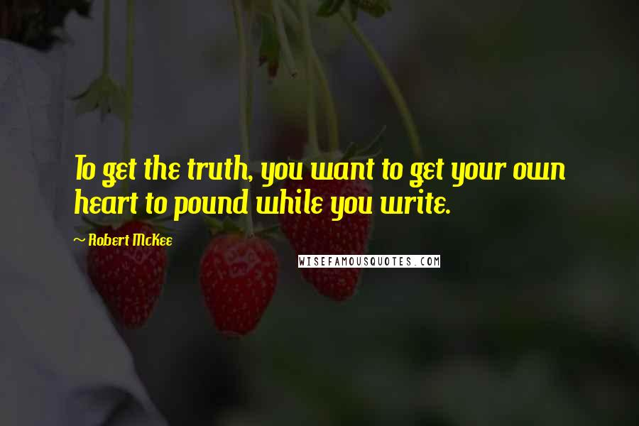 Robert McKee quotes: To get the truth, you want to get your own heart to pound while you write.