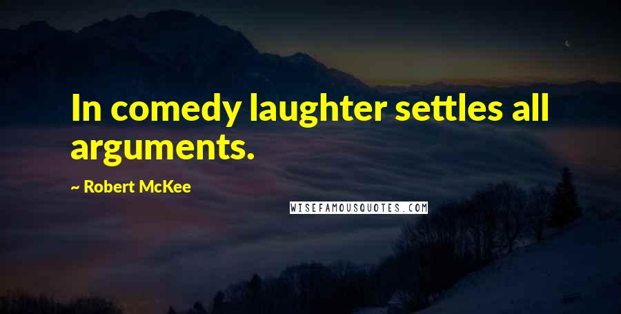 Robert McKee quotes: In comedy laughter settles all arguments.