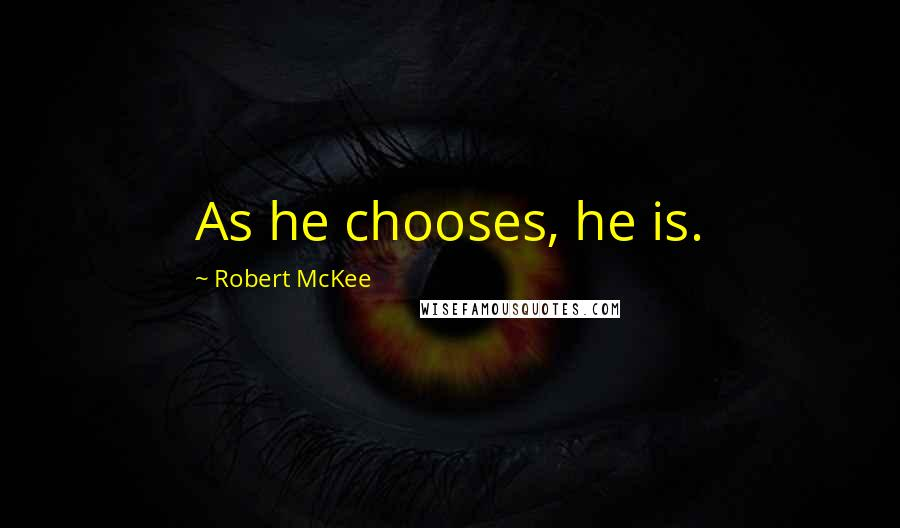 Robert McKee quotes: As he chooses, he is.