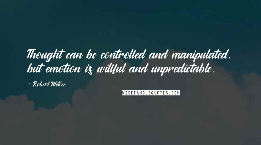 Robert McKee quotes: Thought can be controlled and manipulated, but emotion is willful and unpredictable.